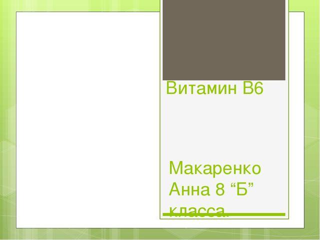 """Витамин B6 Макаренко Анна 8 """"Б"""" класса."""