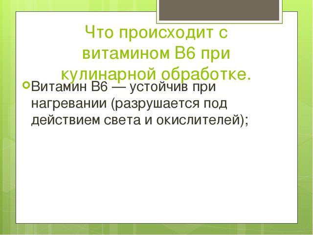 Что происходит с витамином B6 при кулинарной обработке. Витамин B6 — устойчив...
