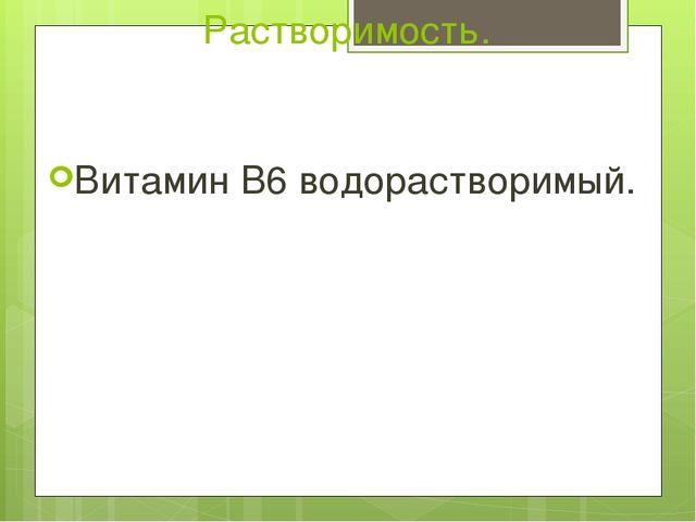 Растворимость. Витамин B6 водорастворимый.