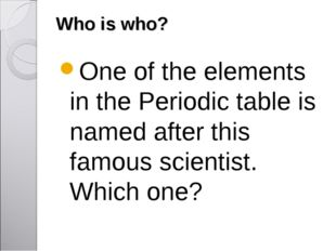 Who is who? One of the elements in the Periodic table is named after this fam