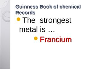 Guinness Book of chemical Records The strongest metal is … Francium