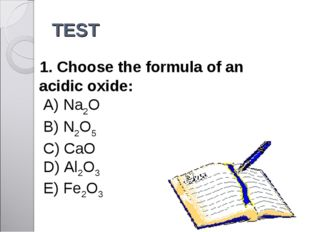 TEST 1. Choose the formula of an acidic oxide: A) Na2O 	 B) N2O5 	 C) CaO D)