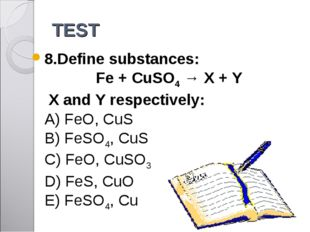 TEST 8.Define substances: Fe + CuSO4 → X + Y X and Y respectively: A) FeO, Cu