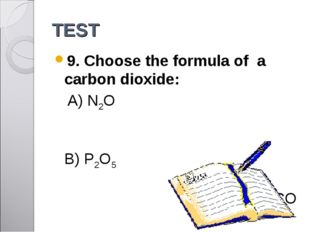 TEST 9. Choose the formula of a carbon dioxide: A) N2O 	 B) P2O5 	 C) CO D) S