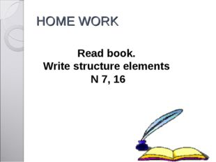 HOME WORK Read book. Write structure elements N 7, 16