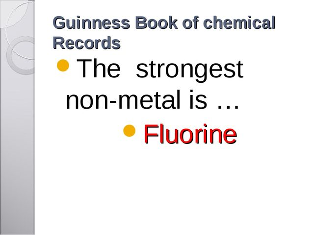 Guinness Book of chemical Records The strongest non-metal is … Fluorine