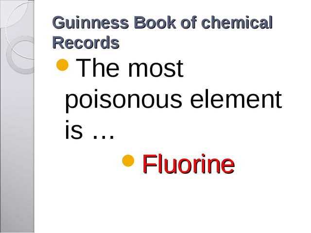 Guinness Book of chemical Records The most poisonous element is … Fluorine