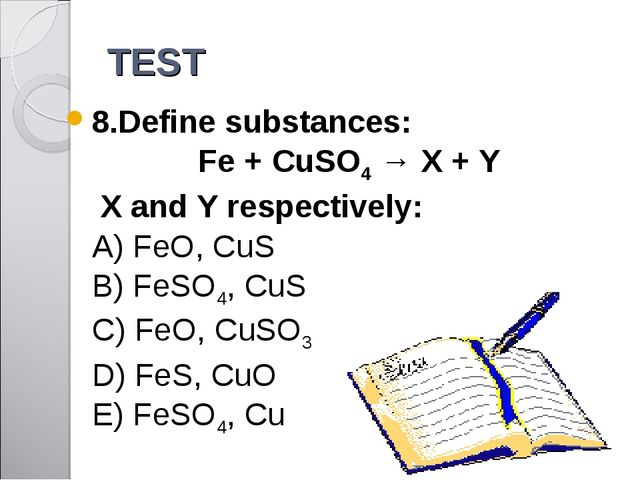 TEST 8.Define substances: Fe + CuSO4 → X + Y X and Y respectively: A) FeO, Cu...