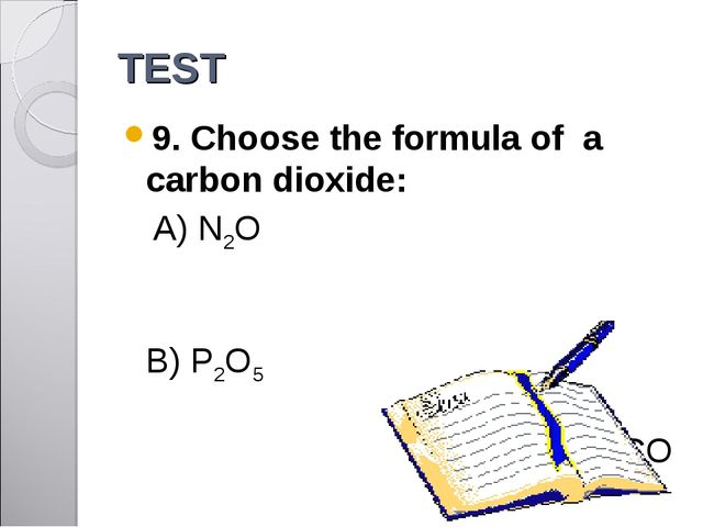 TEST 9. Choose the formula of a carbon dioxide: A) N2O 	 B) P2O5 	 C) CO D) S...