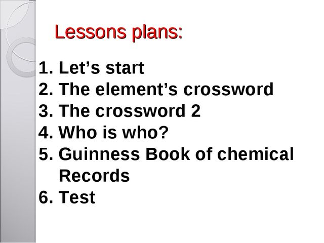 Lessons plans: 1. Let's start 2. The element's crossword 3. The crossword 2 4...