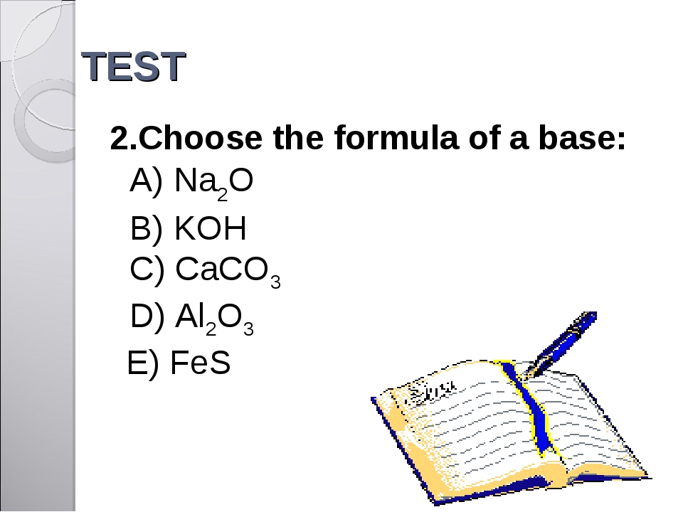 TEST 2.Choose the formula of a base: A) Na2O B) KOH 	 C) CaCO3 D) Al2O3 E) FeS