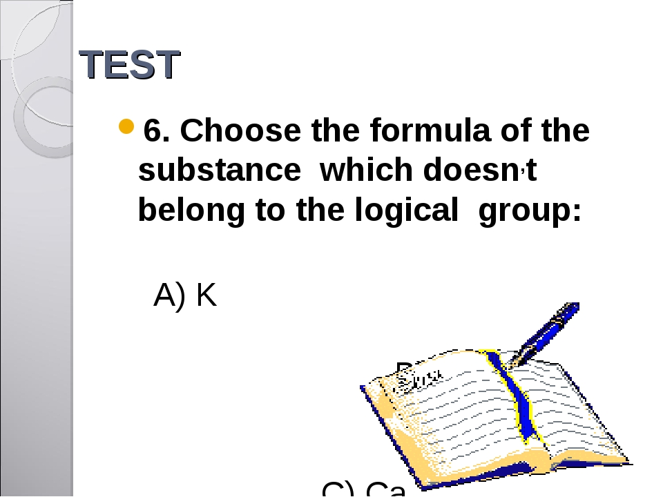 TEST 6. Choose the formula of the substance which doesn,t belong to the logic...