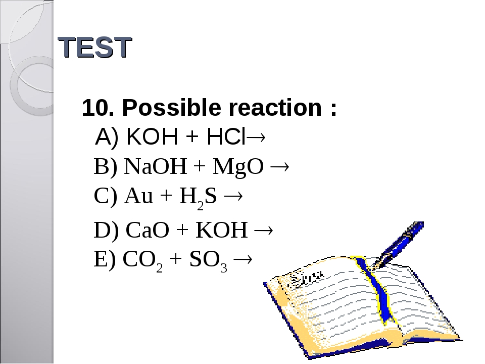 TEST 10. Possible reaction : A) KOH + HCl 	 B) NaOH + MgO  	 C) Au + H2S ...