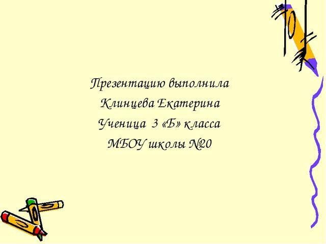 Презентацию выполнила Клинцева Екатерина Ученица 3 «Б» класса МБОУ школы №20