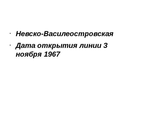 Невско-Василеостровская Дата открытия линии 3 ноября1967