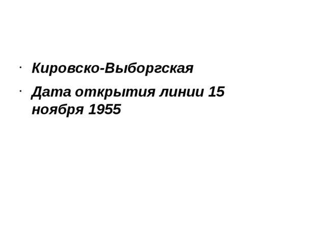 Кировско-Выборгская Дата открытия линии 15 ноября1955