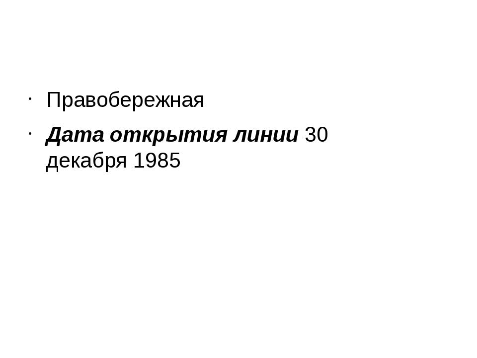 Правобережная Дата открытия линии 30 декабря1985