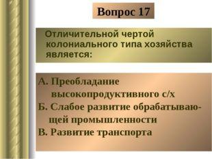 Вопрос 17 Отличительной чертой колониального типа хозяйства является: А. Прео