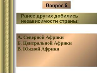 Вопрос 6 Ранее других добились независимости страны: А. Северной Африки Б. Це