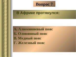 Вопрос 7 В Африке протянулся: А. Алюминиевый пояс Б. Оловянный пояс В. Медный