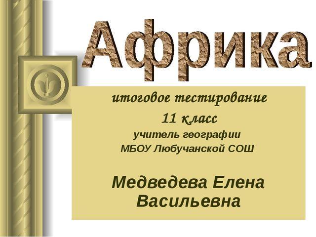 итоговое тестирование 11 класс учитель географии МБОУ Любучанской СОШ Медведе...