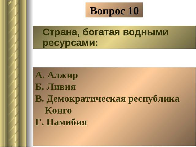 Вопрос 10 Страна, богатая водными ресурсами: А. Алжир Б. Ливия В. Демократиче...