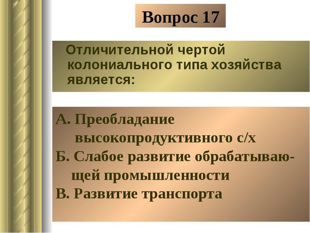 Вопрос 17 Отличительной чертой колониального типа хозяйства является: А. Прео...