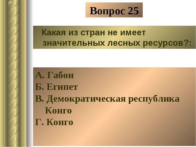 Вопрос 25 Какая из стран не имеет значительных лесных ресурсов?: А. Габон Б....