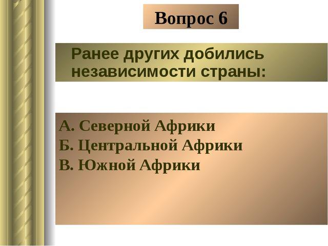 Вопрос 6 Ранее других добились независимости страны: А. Северной Африки Б. Це...