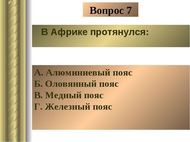 Вопрос 7 В Африке протянулся: А. Алюминиевый пояс Б. Оловянный пояс В. Медный...