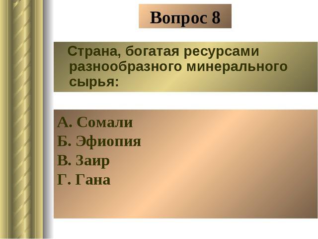 Вопрос 8 Страна, богатая ресурсами разнообразного минерального сырья: А. Сома...