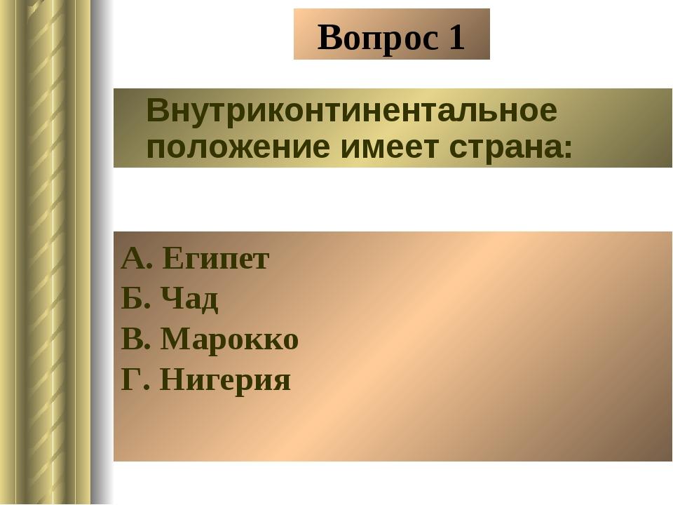Вопрос 1 Внутриконтинентальное положение имеет страна: А. Египет Б. Чад В. Ма...