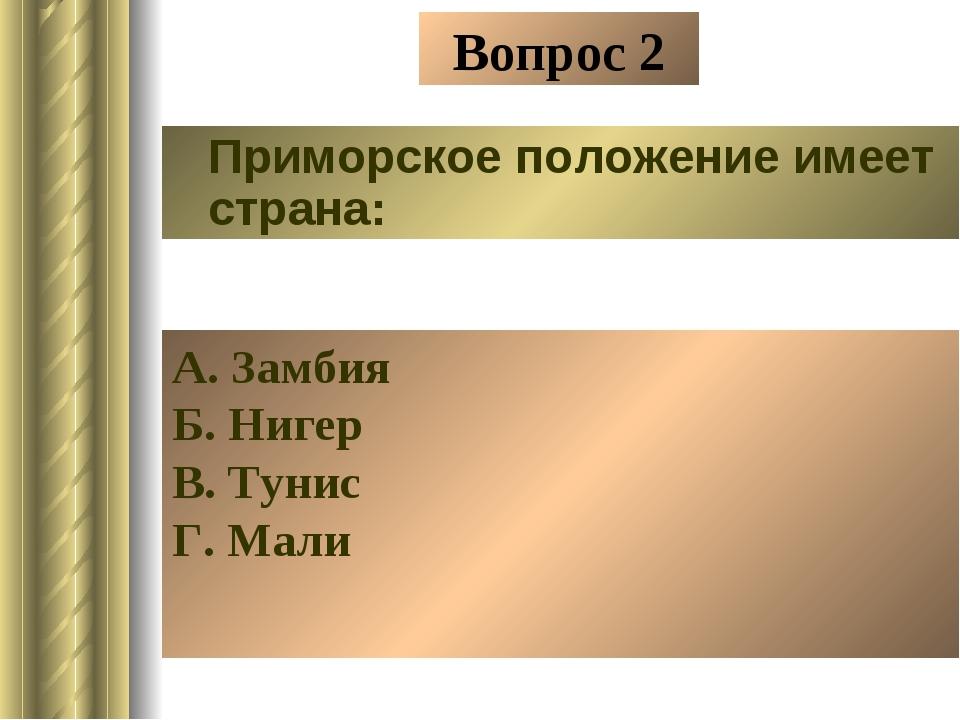 Вопрос 2 Приморское положение имеет страна: А. Замбия Б. Нигер В. Тунис Г. Мали