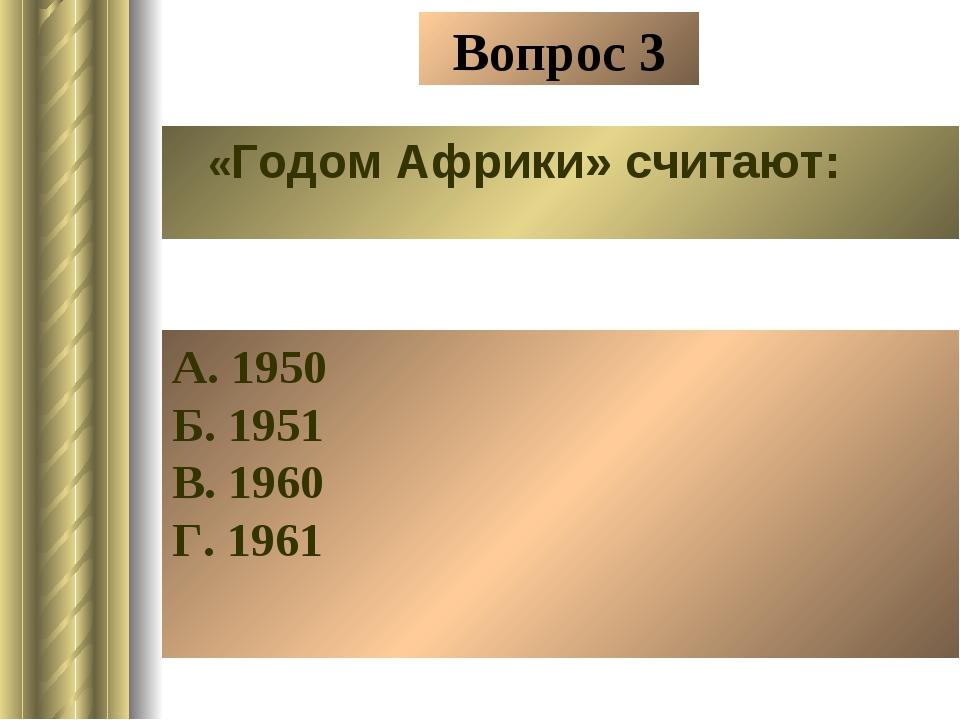 Вопрос 3 «Годом Африки» считают: А. 1950 Б. 1951 В. 1960 Г. 1961