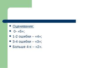Оценивание: 0- «5»; 1-2 ошибки – «4»; 3-4 ошибки – «3»; Больше 4-х – «2».