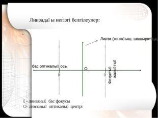 Ғ- линзаның бас фокусы О- линзаның оптикалық центрі . Линзадағы негізгі белгі