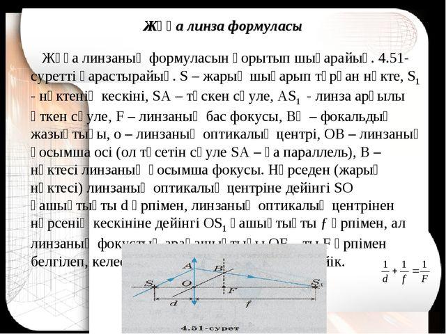 Жұқа линза формуласы Жұқа линзаның формуласын қорытып шығарайық. 4.51-суретті...