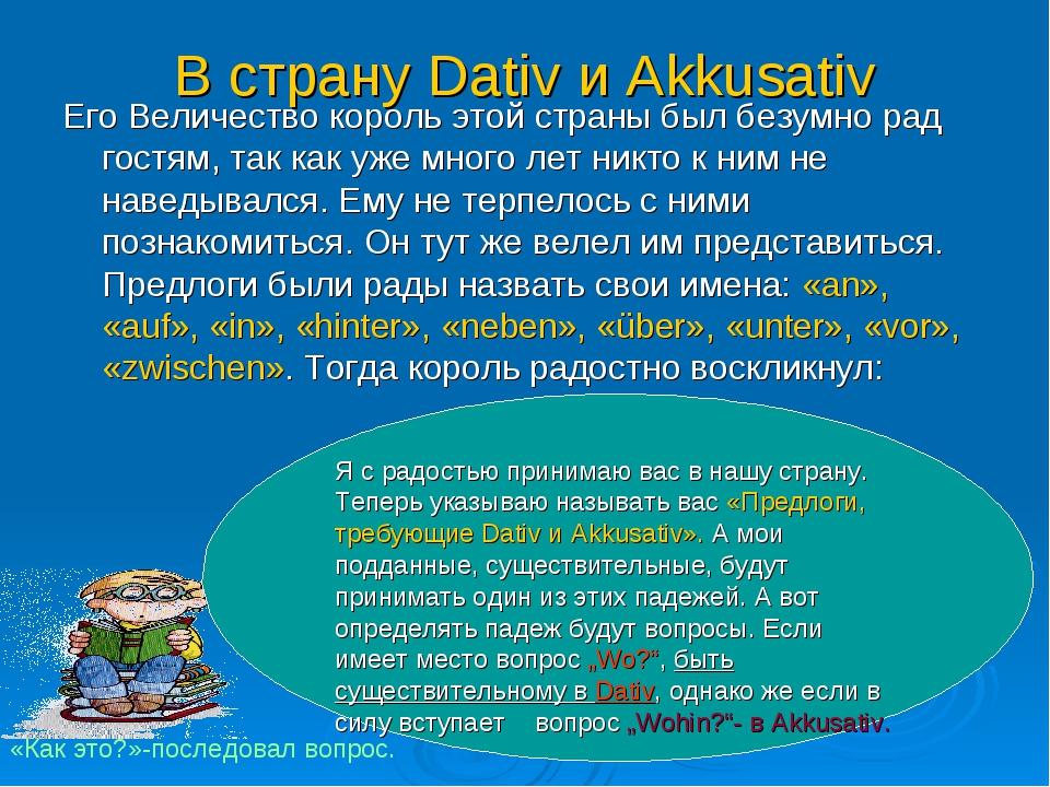 В страну Dativ и Akkusativ Его Величество король этой страны был безумно рад...