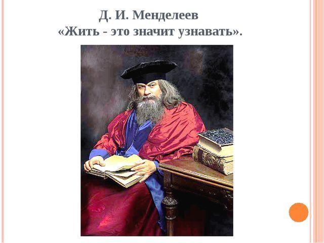 Д. И. Менделеев «Жить - это значит узнавать».