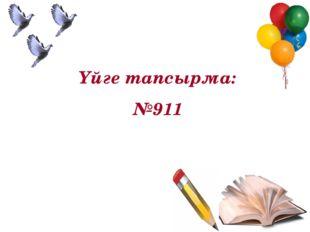 Үйге тапсырма: №911