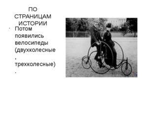 ПО СТРАНИЦАМ ИСТОРИИ Потом появились велосипеды (двухколесные, трехколесные).