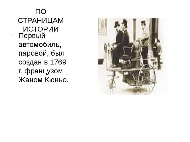 ПО СТРАНИЦАМ ИСТОРИИ Первый автомобиль, паровой, был создан в 1769 г. француз...