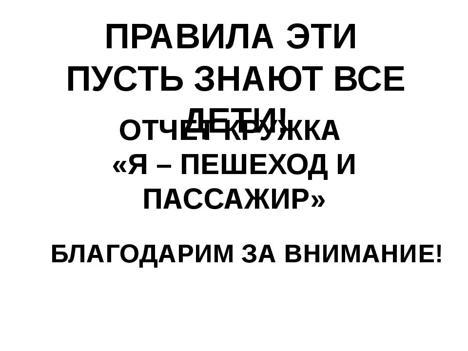 ОТЧЕТ КРУЖКА «Я – ПЕШЕХОД И ПАССАЖИР» ПРАВИЛА ЭТИ ПУСТЬ ЗНАЮТ ВСЕ ДЕТИ! БЛАГО...