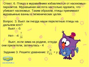 Ответ: 6. Птицы в муравейнике избавляются от насекомых-паразитов. Муравьиная