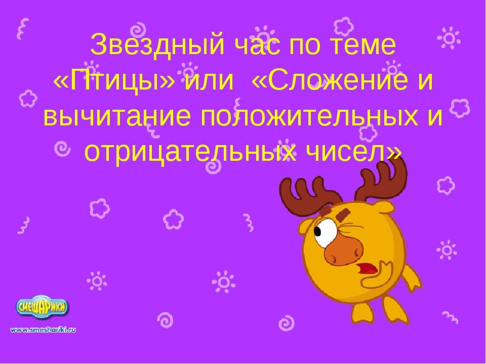 Звездный час по теме «Птицы» или «Сложение и вычитание положительных и отрица...