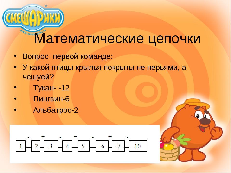 Математические цепочки Вопрос первой команде: У какой птицы крылья покрыты не...