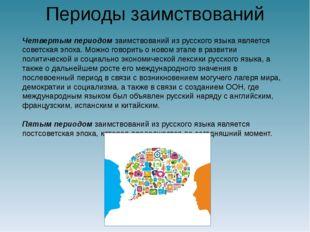 Периоды заимствований Четвертым периодом заимствований из русского языка явля
