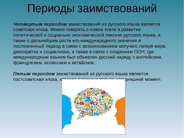 Периоды заимствований Четвертым периодом заимствований из русского языка явля...