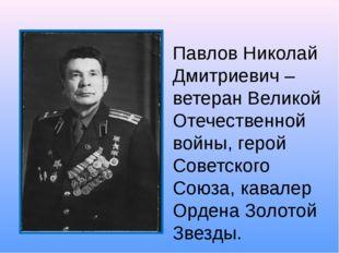 Павлов Николай Дмитриевич –ветеран Великой Отечественной войны, герой Советск