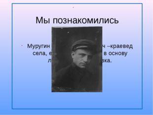 Муругин Степан Матвеевич –краевед села, его рассказы легли в основу летописи